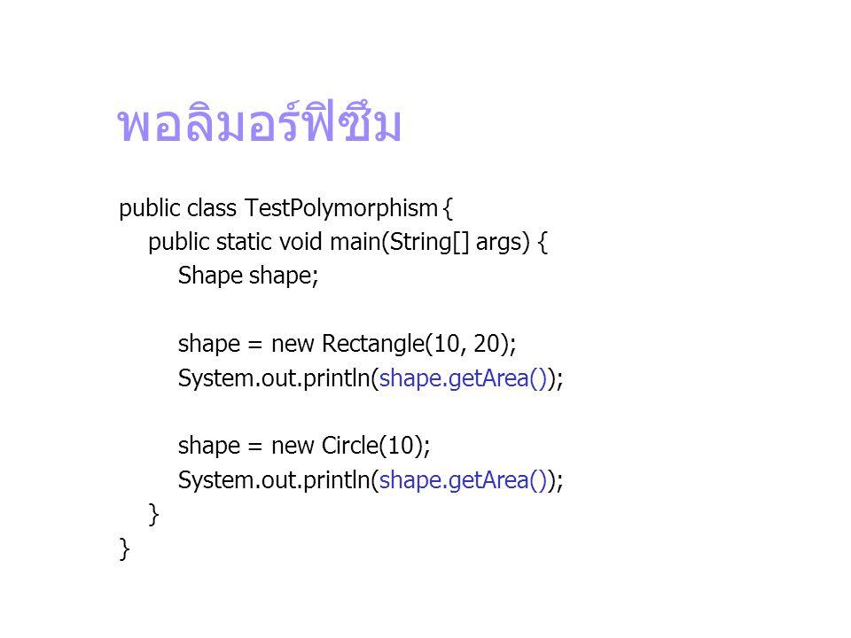 พอลิมอร์ฟิซึม public class TestPolymorphism { public static void main(String[] args) { Shape shape; shape = new Rectangle(10, 20); System.out.println(