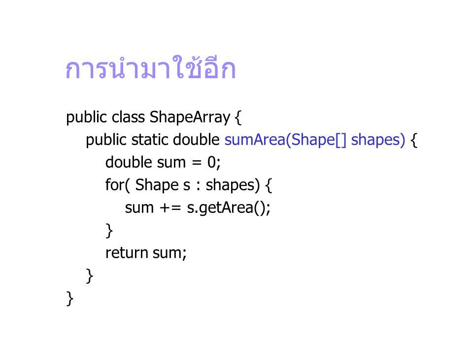 การนำมาใช้อีก public class ShapeArray { public static double sumArea(Shape[] shapes) { double sum = 0; for( Shape s : shapes) { sum += s.getArea(); }