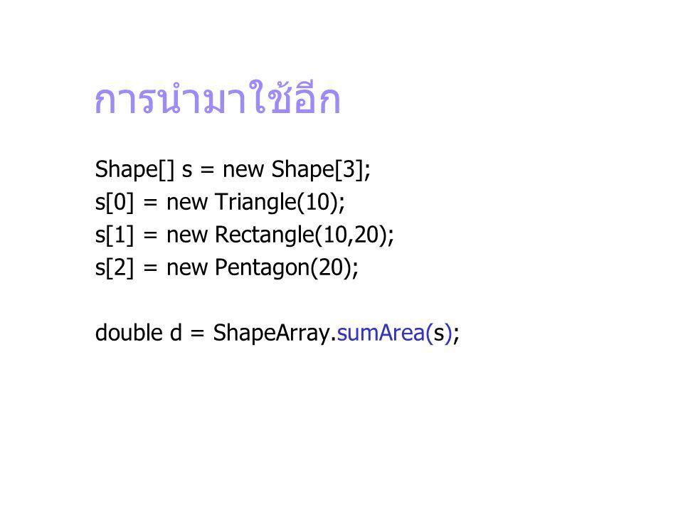 การนำมาใช้อีก Shape[] s = new Shape[3]; s[0] = new Triangle(10); s[1] = new Rectangle(10,20); s[2] = new Pentagon(20); double d = ShapeArray.sumArea(s