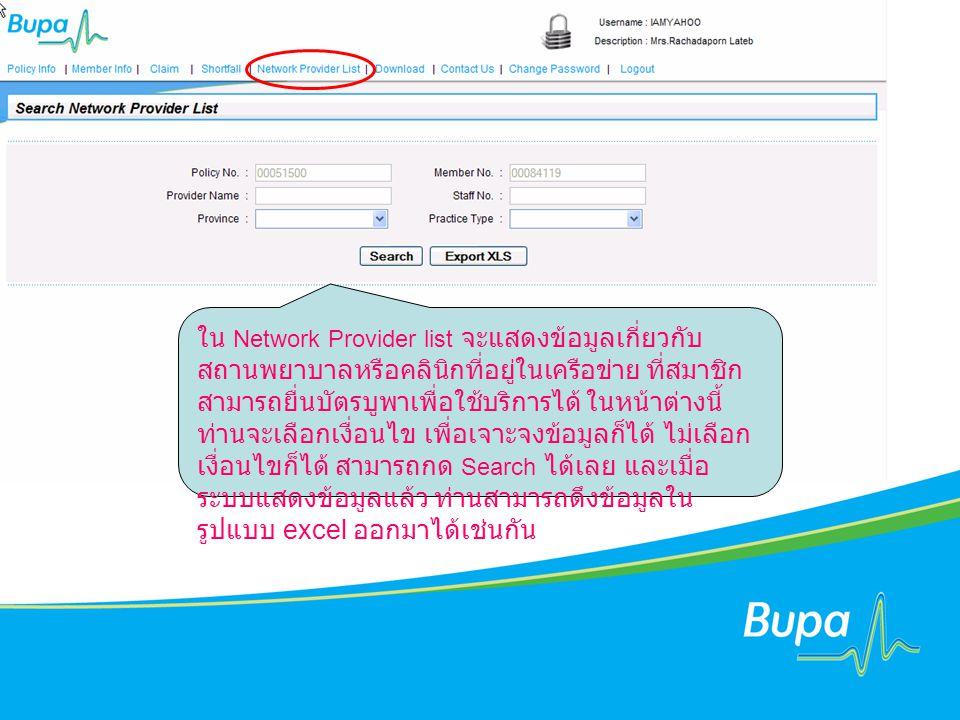 ใน Network Provider list จะแสดงข้อมูลเกี่ยวกับ สถานพยาบาลหรือคลินิกที่อยู่ในเครือข่าย ที่สมาชิก สามารถยื่นบัตรบูพาเพื่อใช้บริการได้ ในหน้าต่างนี้ ท่านจะเลือกเงื่อนไข เพื่อเจาะจงข้อมูลก็ได้ ไม่เลือก เงื่อนไขก็ได้ สามารถกด Search ได้เลย และเมื่อ ระบบแสดงข้อมูลแล้ว ท่านสามารถดึงข้อมูลใน รูปแบบ excel ออกมาได้เช่นกัน