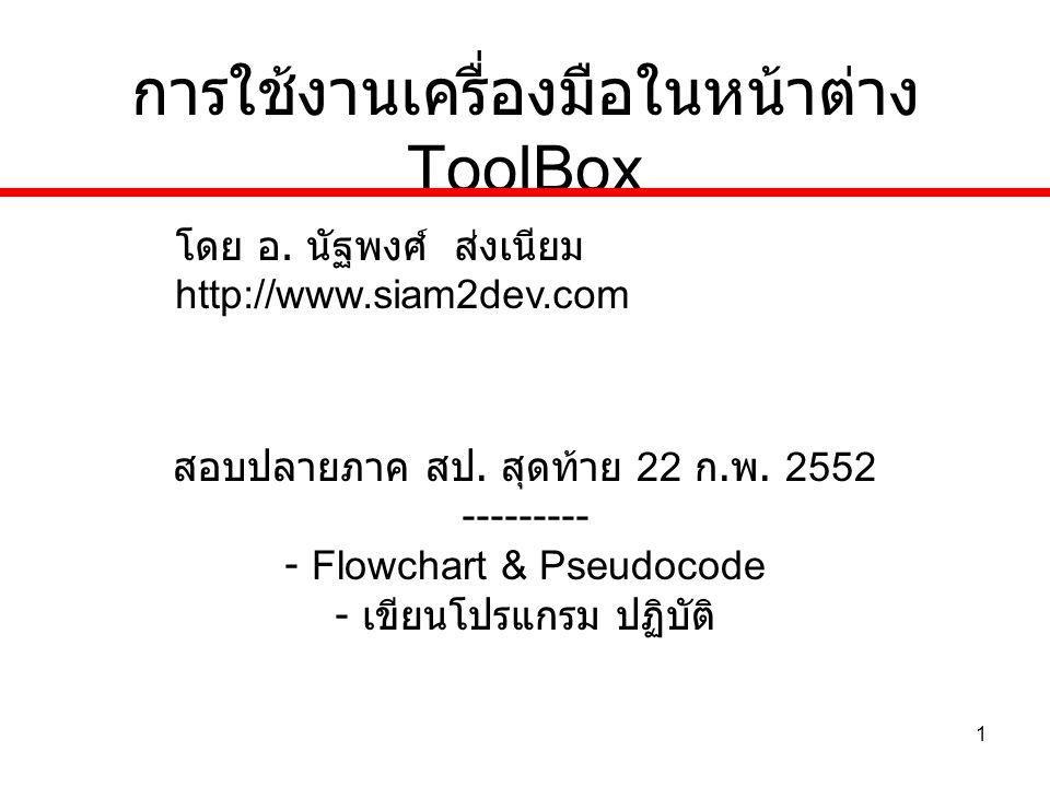 1 การใช้งานเครื่องมือในหน้าต่าง ToolBox สอบปลายภาค สป. สุดท้าย 22 ก. พ. 2552 --------- - Flowchart & Pseudocode - เขียนโปรแกรม ปฏิบัติ โดย อ. นัฐพงศ์