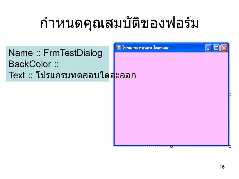 16 กำหนดคุณสมบัติของฟอร์ม Name :: FrmTestDialog BackColor :: Text :: โปรแกรมทดสอบไดอะลอก