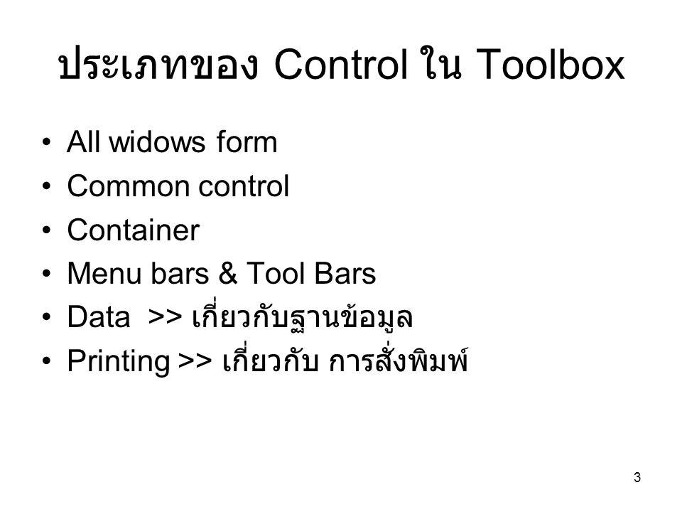 3 ประเภทของ Control ใน Toolbox All widows form Common control Container Menu bars & Tool Bars Data >> เกี่ยวกับฐานข้อมูล Printing >> เกี่ยวกับ การสั่ง