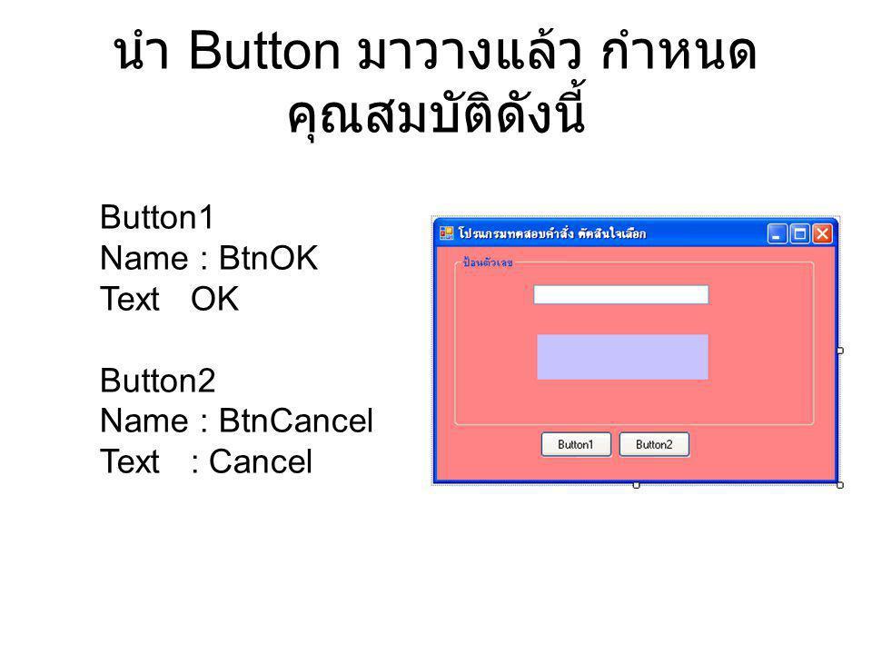 นำ Button มาวางแล้ว กำหนด คุณสมบัติดังนี้ Button1 Name : BtnOK Text OK Button2 Name : BtnCancel Text : Cancel