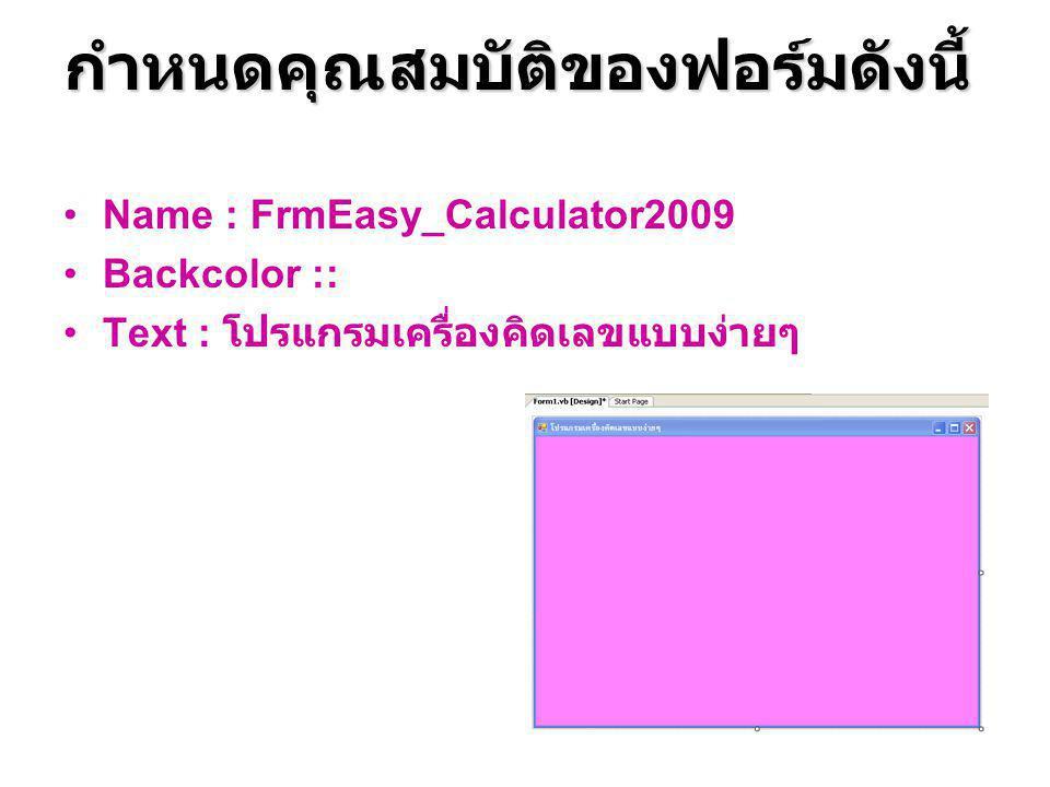 กำหนดคุณสมบัติของฟอร์มดังนี้ Name : FrmEasy_Calculator2009 Backcolor :: Text : โปรแกรมเครื่องคิดเลขแบบง่ายๆ