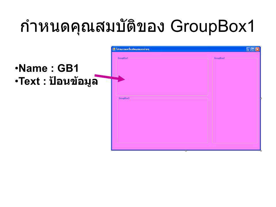 กำหนดคุณสมบัติของ GroupBox1 Name : GB1 Text : ป้อนข้อมูล