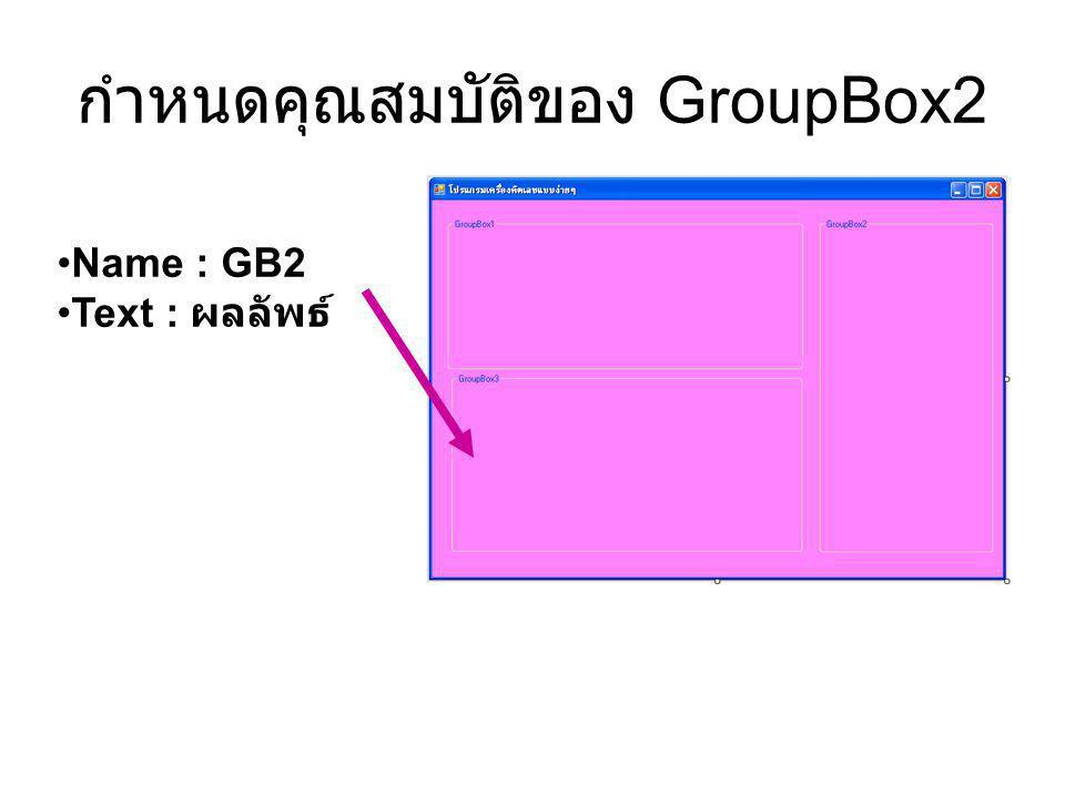กำหนดคุณสมบัติของ GroupBox2 Name : GB2 Text : ผลลัพธ์