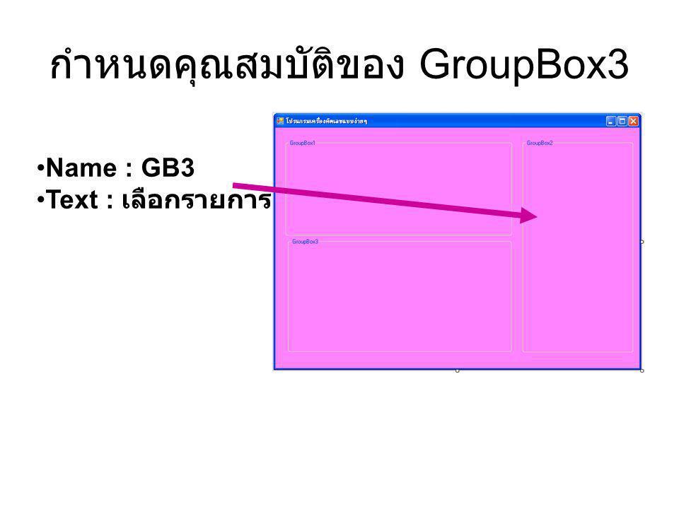 กำหนดคุณสมบัติของ GroupBox3 Name : GB3 Text : เลือกรายการ