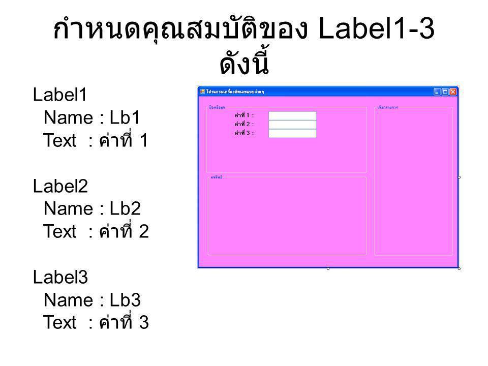 กำหนดคุณสมบัติของ Label1-3 ดังนี้ Label1 Name : Lb1 Text : ค่าที่ 1 Label2 Name : Lb2 Text : ค่าที่ 2 Label3 Name : Lb3 Text : ค่าที่ 3