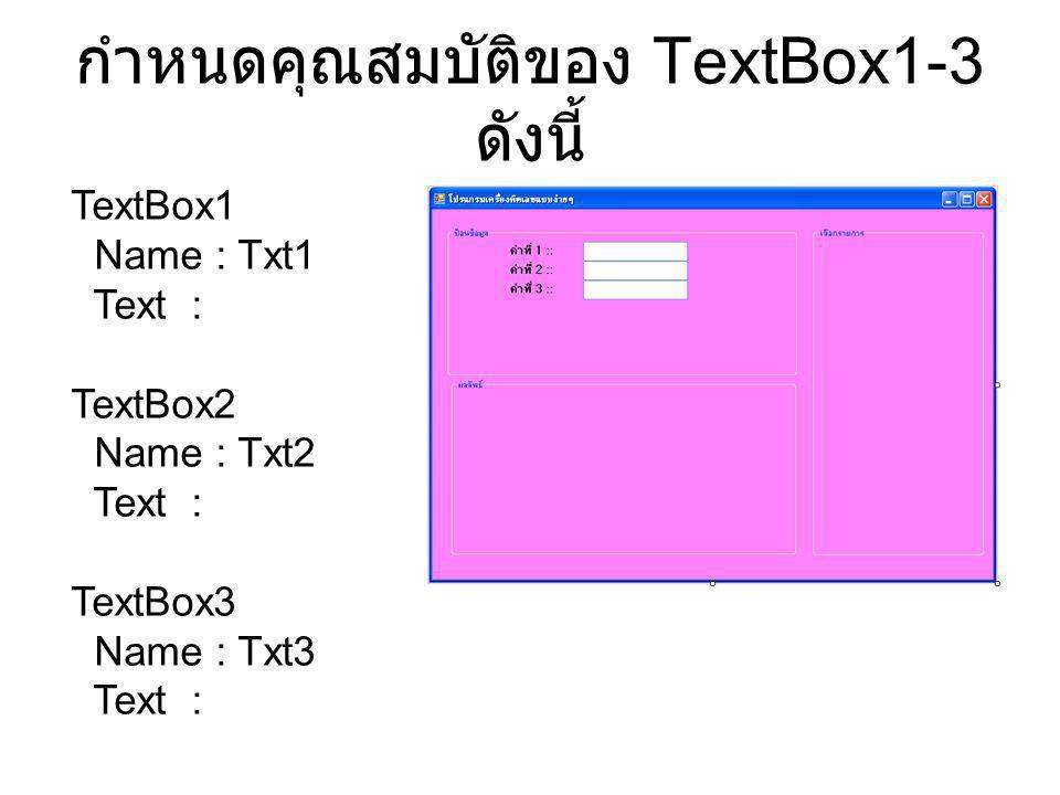 กำหนดคุณสมบัติของ TextBox1-3 ดังนี้ TextBox1 Name : Txt1 Text : TextBox2 Name : Txt2 Text : TextBox3 Name : Txt3 Text :