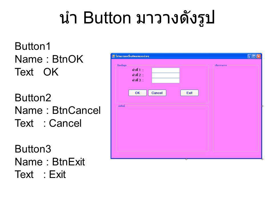 นำ Button มาวางดังรูป Button1 Name : BtnOK Text OK Button2 Name : BtnCancel Text : Cancel Button3 Name : BtnExit Text : Exit