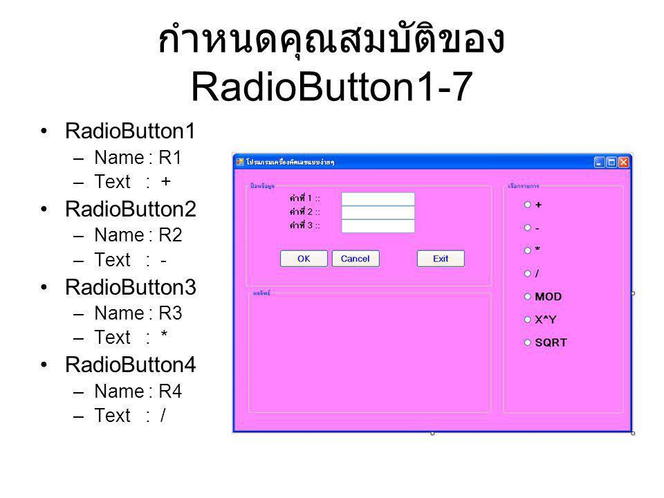 กำหนดคุณสมบัติของ RadioButton1-7 RadioButton1 –Name : R1 –Text : + RadioButton2 –Name : R2 –Text : - RadioButton3 –Name : R3 –Text : * RadioButton4 –N