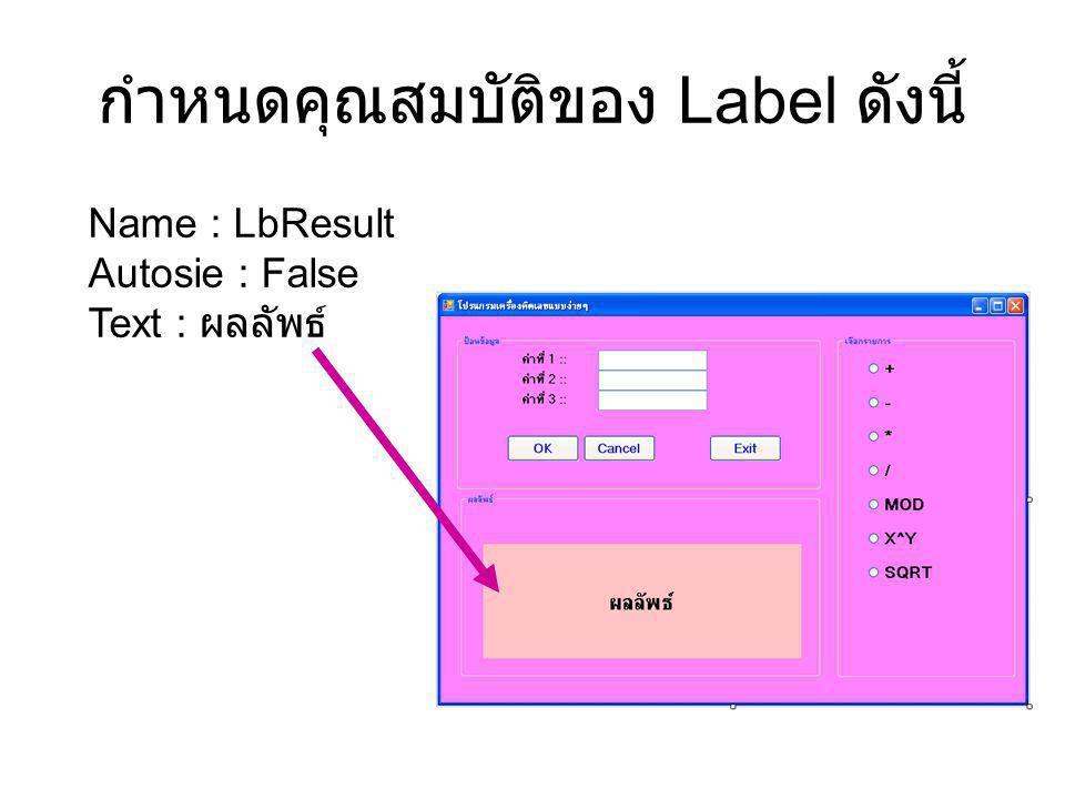 กำหนดคุณสมบัติของ Label ดังนี้ Name : LbResult Autosie : False Text : ผลลัพธ์