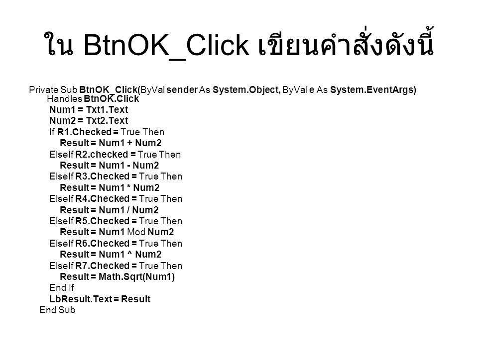 ใน BtnOK_Click เขียนคำสั่งดังนี้ Private Sub BtnOK_Click(ByVal sender As System.Object, ByVal e As System.EventArgs) Handles BtnOK.Click Num1 = Txt1.T