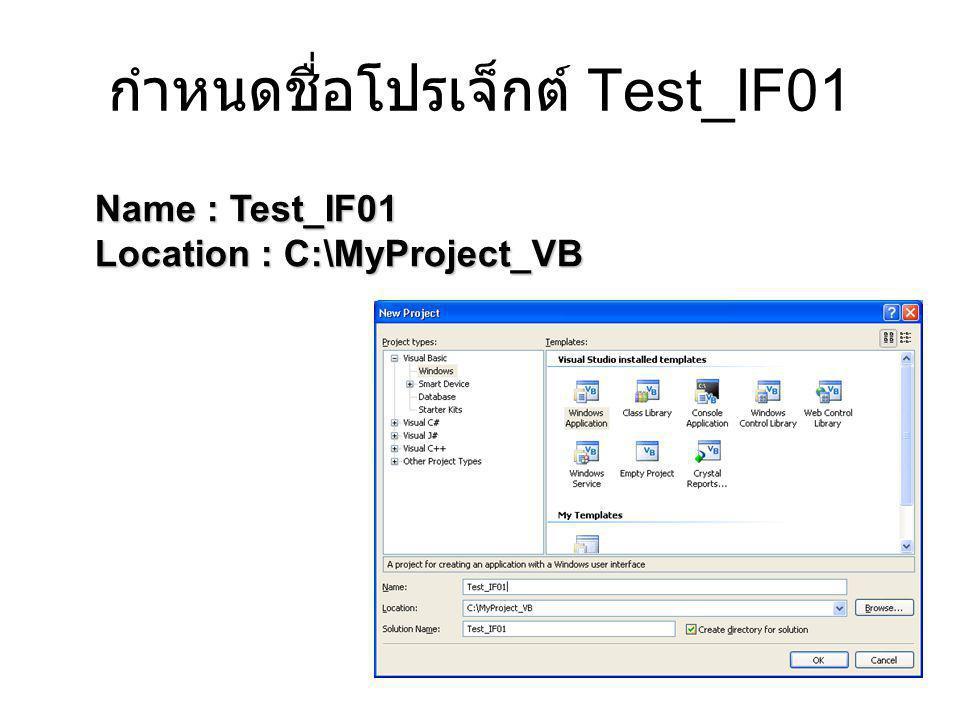 กำหนดชื่อโปรเจ็กต์ Test_IF01 Name : Test_IF01 Location : C:\MyProject_VB