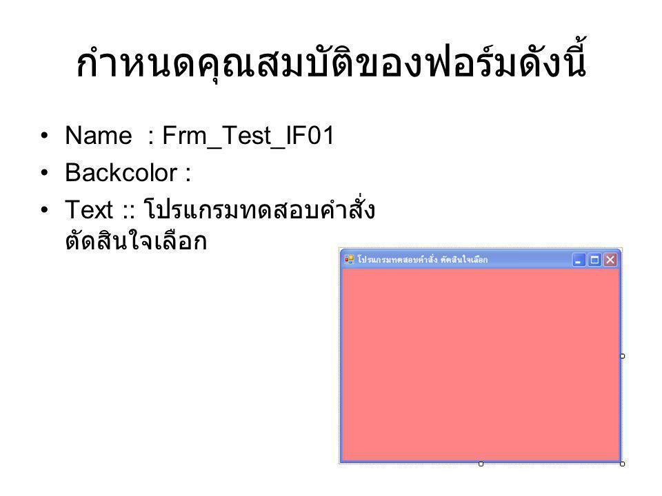 กำหนดคุณสมบัติของฟอร์มดังนี้ Name : Frm_Test_IF01 Backcolor : Text :: โปรแกรมทดสอบคำสั่ง ตัดสินใจเลือก