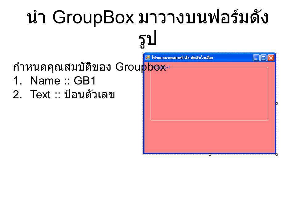 นำ GroupBox มาวางบนฟอร์มดัง รูป กำหนดคุณสมบัติของ Groupbox 1.Name :: GB1 2.Text :: ป้อนตัวเลข