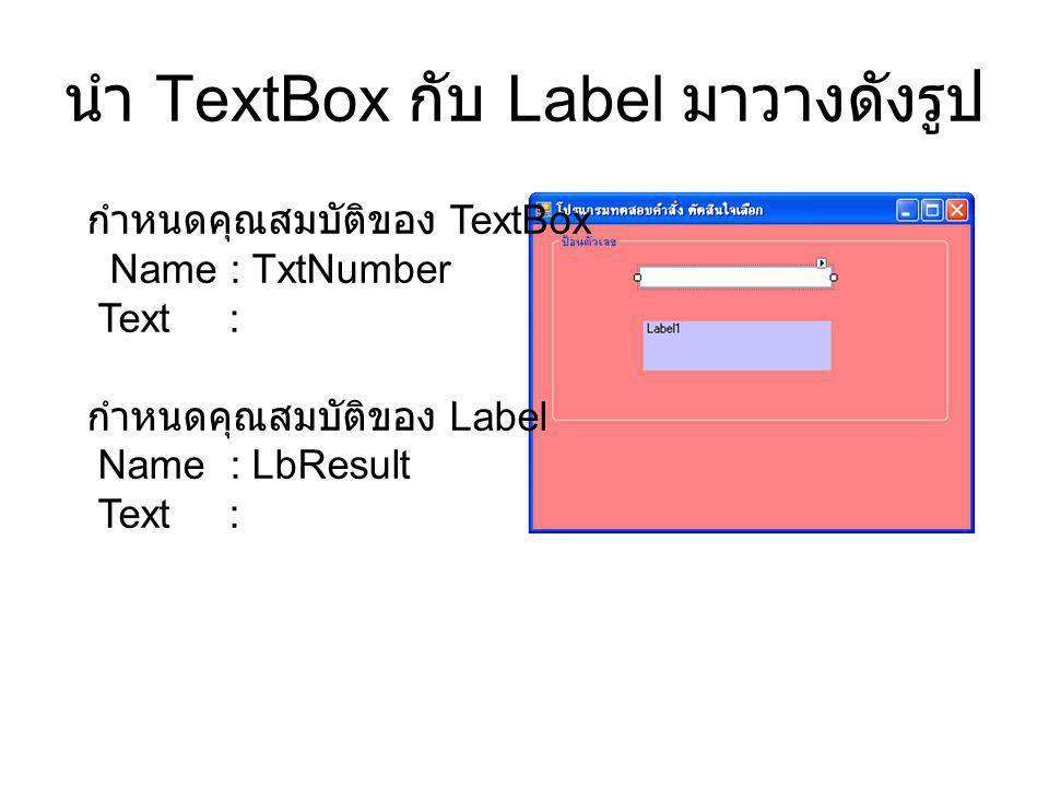 นำ TextBox กับ Label มาวางดังรูป กำหนดคุณสมบัติของ TextBox Name : TxtNumber Text : กำหนดคุณสมบัติของ Label Name : LbResult Text :