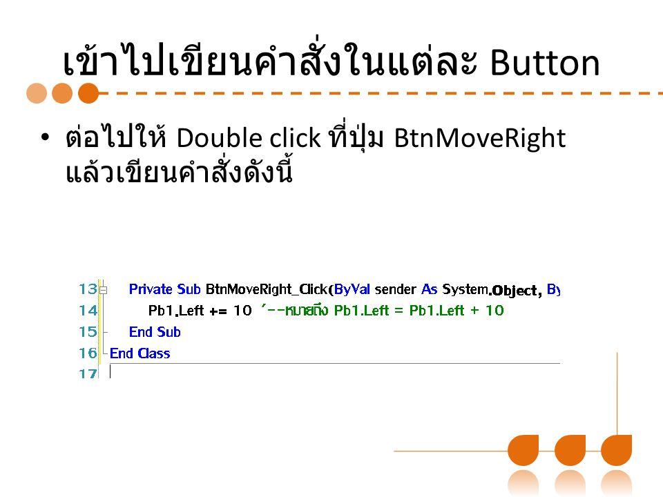 เข้าไปเขียนคำสั่งในแต่ละ Button ต่อไปให้ Double click ที่ปุ่ม BtnMoveRight แล้วเขียนคำสั่งดังนี้