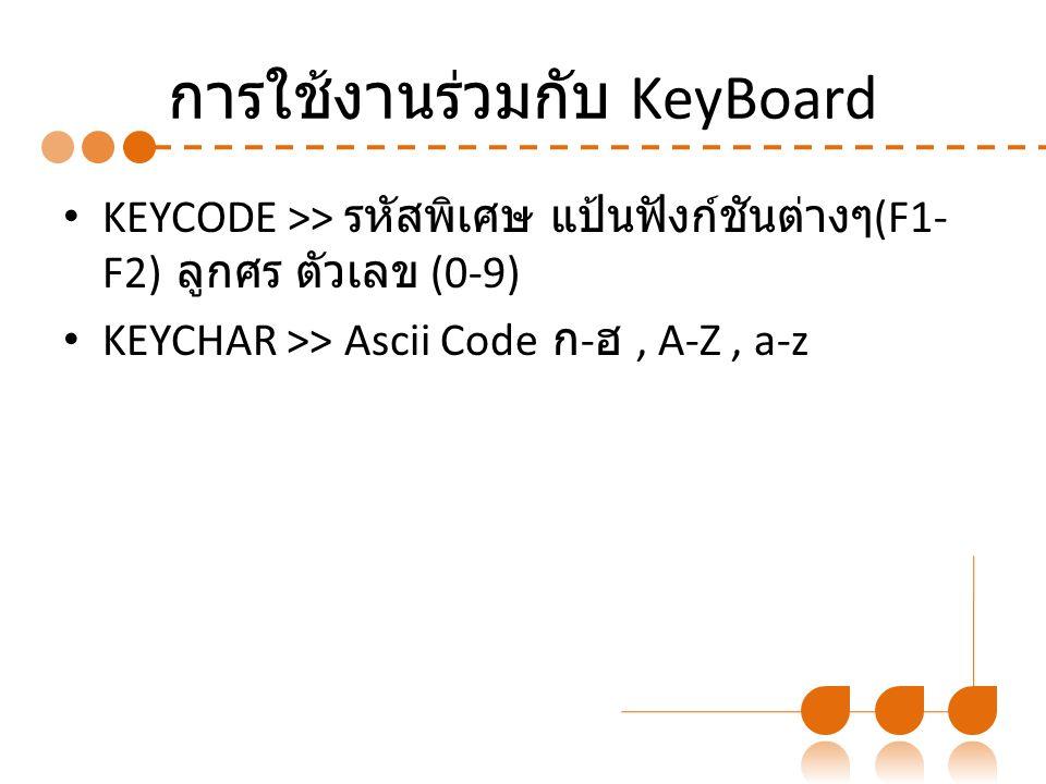 การใช้งานร่วมกับ KeyBoard KEYCODE >> รหัสพิเศษ แป้นฟังก์ชันต่างๆ (F1- F2) ลูกศร ตัวเลข (0-9) KEYCHAR >> Ascii Code ก - ฮ, A-Z, a-z