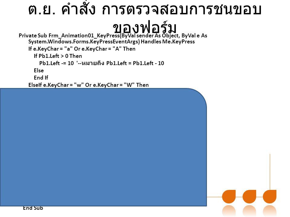 ต. ย. คำสั่ง การตรวจสอบการชนขอบ ของฟอร์ม Private Sub Frm_Animation01_KeyPress(ByVal sender As Object, ByVal e As System.Windows.Forms.KeyPressEventArg