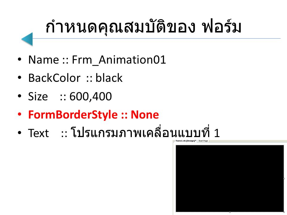 กำหนดคุณสมบัติของ ฟอร์ม Name :: Frm_Animation01 BackColor :: black Size :: 600,400 FormBorderStyle :: None Text :: โปรแกรมภาพเคลื่อนแบบที่ 1