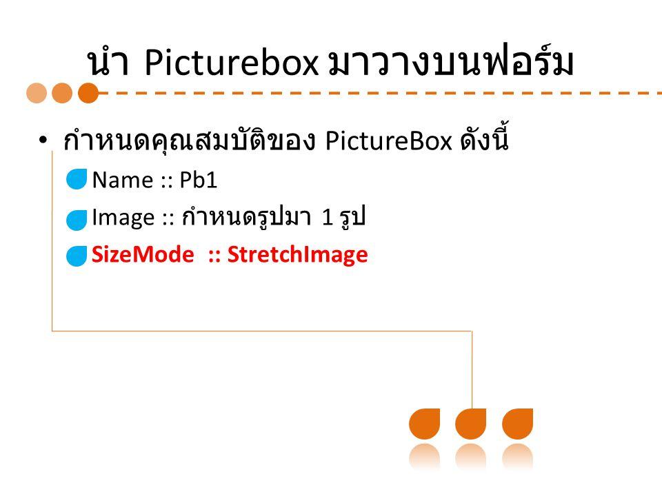 นำ Picturebox มาวางบนฟอร์ม กำหนดคุณสมบัติของ PictureBox ดังนี้ – Name :: Pb1 – Image :: กำหนดรูปมา 1 รูป – SizeMode :: StretchImage