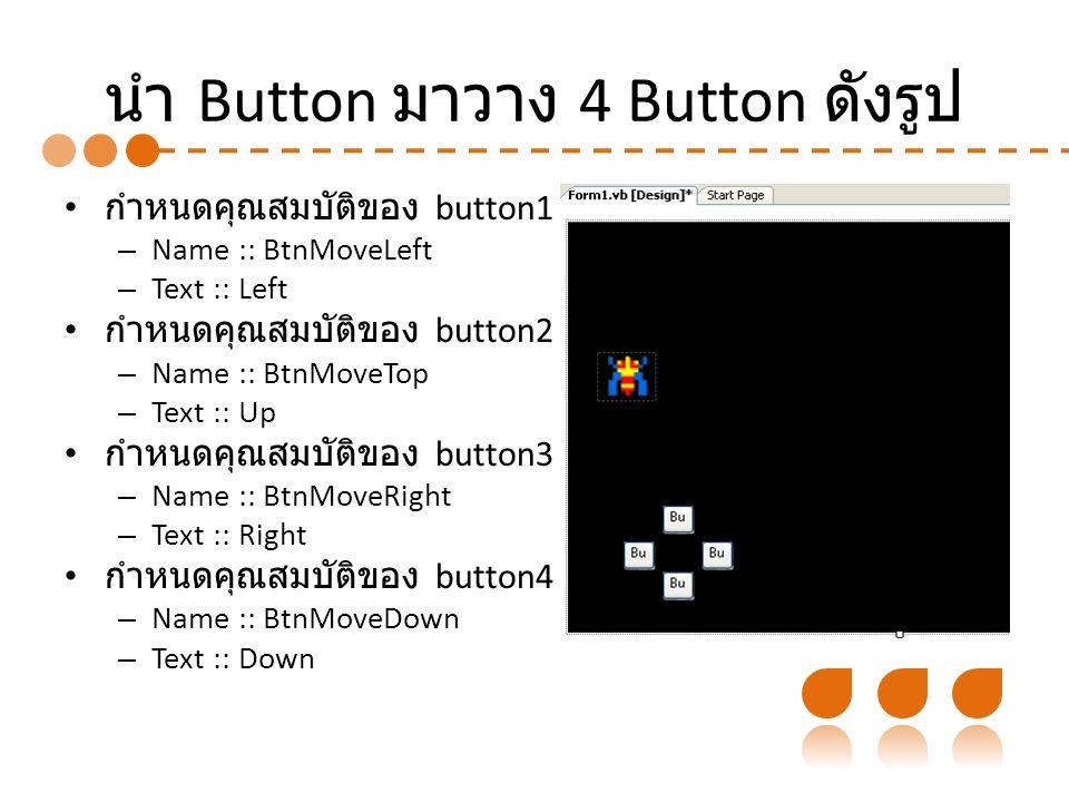 นำ Button มาวาง 4 Button ดังรูป กำหนดคุณสมบัติของ button1 – Name :: BtnMoveLeft – Text :: Left กำหนดคุณสมบัติของ button2 – Name :: BtnMoveTop – Text :: Up กำหนดคุณสมบัติของ button3 – Name :: BtnMoveRight – Text :: Right กำหนดคุณสมบัติของ button4 – Name :: BtnMoveDown – Text :: Down