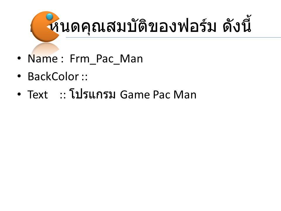 กำหนดคุณสมบัติของฟอร์ม ดังนี้ Name : Frm_Pac_Man BackColor :: Text :: โปรแกรม Game Pac Man