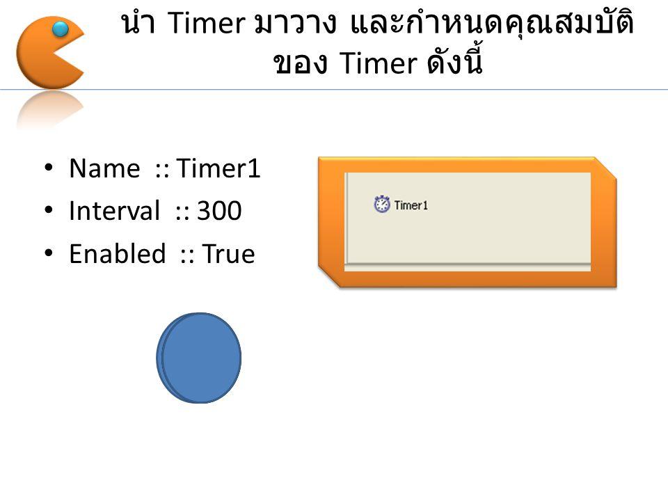 นำ Timer มาวาง และกำหนดคุณสมบัติ ของ Timer ดังนี้ Name :: Timer1 Interval :: 300 Enabled :: True