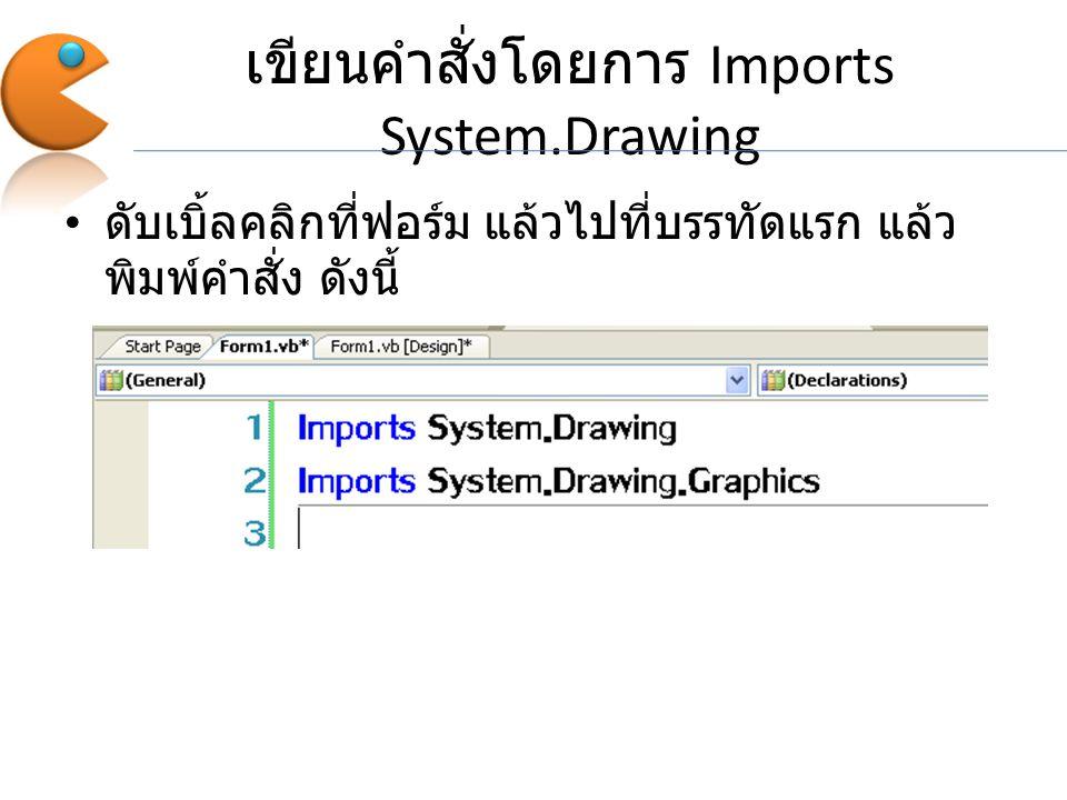 เขียนคำสั่งโดยการ Imports System.Drawing ดับเบิ้ลคลิกที่ฟอร์ม แล้วไปที่บรรทัดแรก แล้ว พิมพ์คำสั่ง ดังนี้