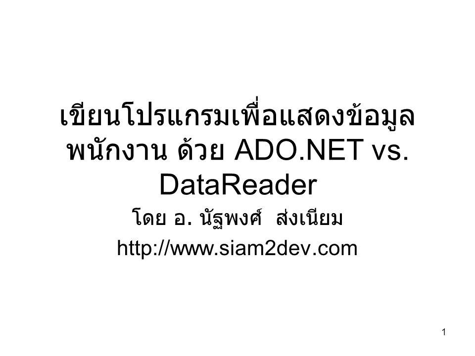 1 เขียนโปรแกรมเพื่อแสดงข้อมูล พนักงาน ด้วย ADO.NET vs. DataReader โดย อ. นัฐพงศ์ ส่งเนียม http://www.siam2dev.com