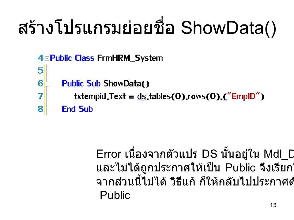13 สร้างโปรแกรมย่อยชื่อ ShowData() Error เนื่องจากตัวแปร DS นั้นอยู่ใน Mdl_DB.vb และไม่ได้ถูกประกาศให้เป็น Public จึงเรียกใช้งาน จากส่วนนี้ไม่ได้ วิธี