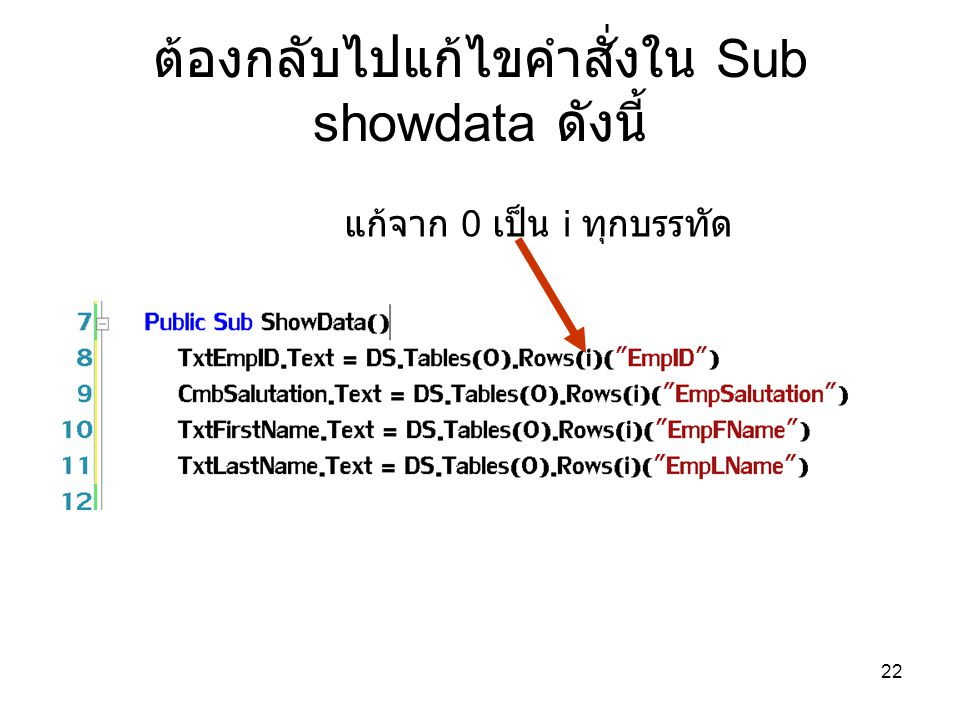 22 ต้องกลับไปแก้ไขคำสั่งใน Sub showdata ดังนี้ แก้จาก 0 เป็น i ทุกบรรทัด