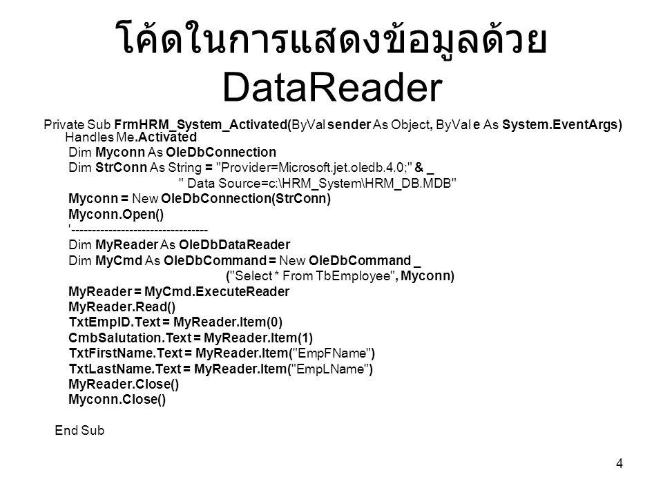 4 โค้ดในการแสดงข้อมูลด้วย DataReader Private Sub FrmHRM_System_Activated(ByVal sender As Object, ByVal e As System.EventArgs) Handles Me.Activated Dim