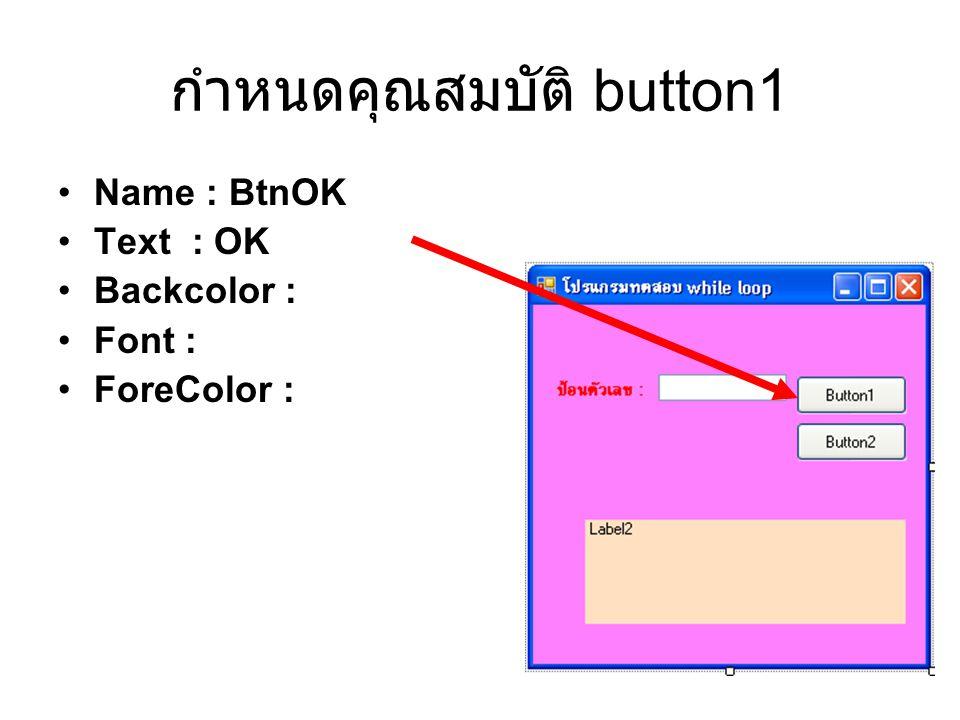 กำหนดคุณสมบัติ button1 Name : BtnOK Text : OK Backcolor : Font : ForeColor :