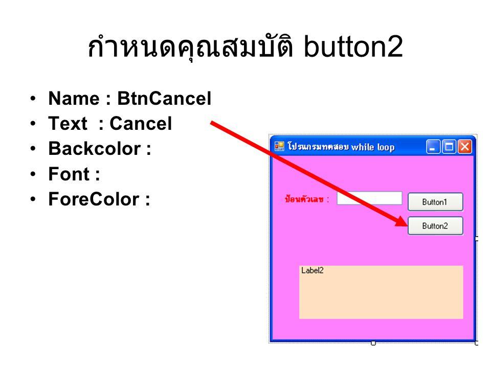 กำหนดคุณสมบัติ button2 Name : BtnCancel Text : Cancel Backcolor : Font : ForeColor :