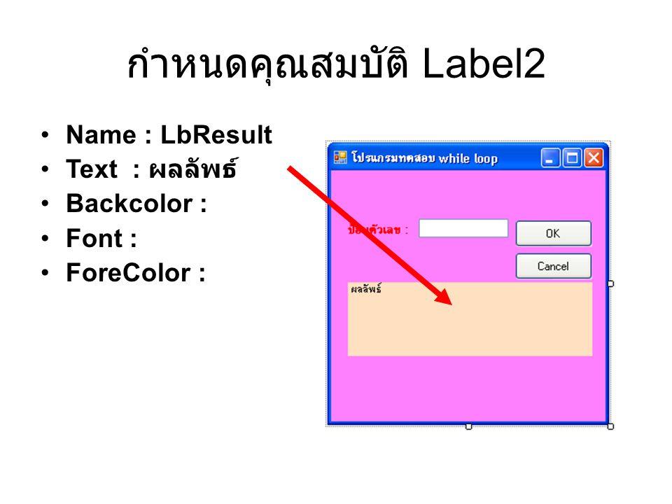 กำหนดคุณสมบัติ Label2 Name : LbResult Text : ผลลัพธ์ Backcolor : Font : ForeColor :