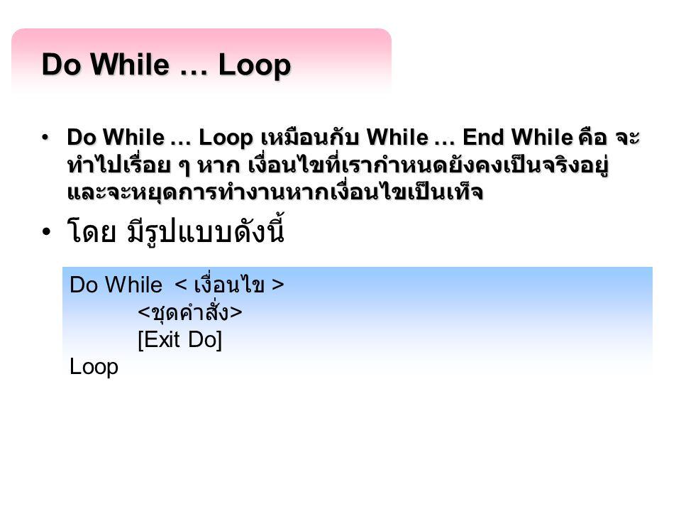 Do While … Loop Do While … Loop เหมือนกับ While … End While คือ จะ ทำไปเรื่อย ๆ หาก เงื่อนไขที่เรากำหนดยังคงเป็นจริงอยู่ และจะหยุดการทำงานหากเงื่อนไขเ