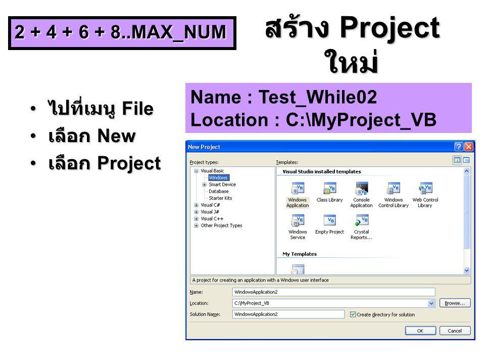 สร้าง Project ใหม่ ไปที่เมนู File ไปที่เมนู File เลือก New เลือก New เลือก Project เลือก Project Name : Test_While02 Location : C:\MyProject_VB 2 + 4