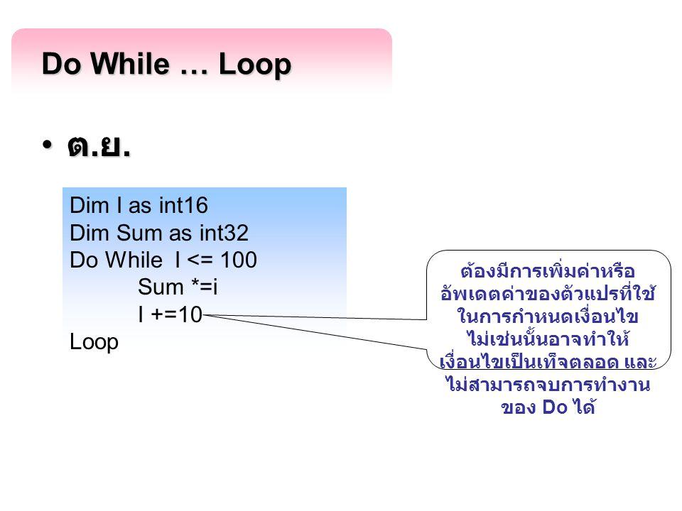 Do While … Loop ต. ย. ต. ย. Dim I as int16 Dim Sum as int32 Do While I <= 100 Sum *=i I +=10 Loop ต้องมีการเพิ่มค่าหรือ อัพเดตค่าของตัวแปรที่ใช้ ในการ
