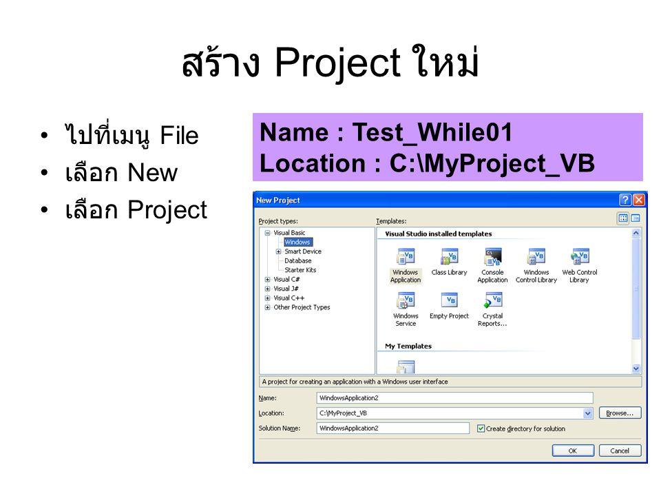 สร้าง Project ใหม่ ไปที่เมนู File เลือก New เลือก Project Name : Test_While01 Location : C:\MyProject_VB