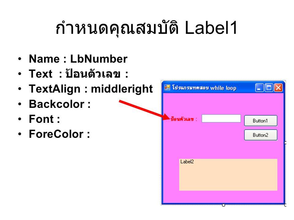 กำหนดคุณสมบัติ Label1 Name : LbNumber Text : ป้อนตัวเลข : TextAlign : middleright Backcolor : Font : ForeColor :