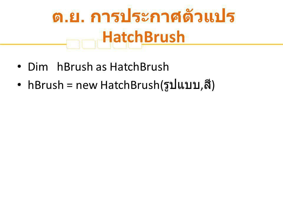 ต. ย. การประกาศตัวแปร HatchBrush Dim hBrush as HatchBrush hBrush = new HatchBrush( รูปแบบ, สี )