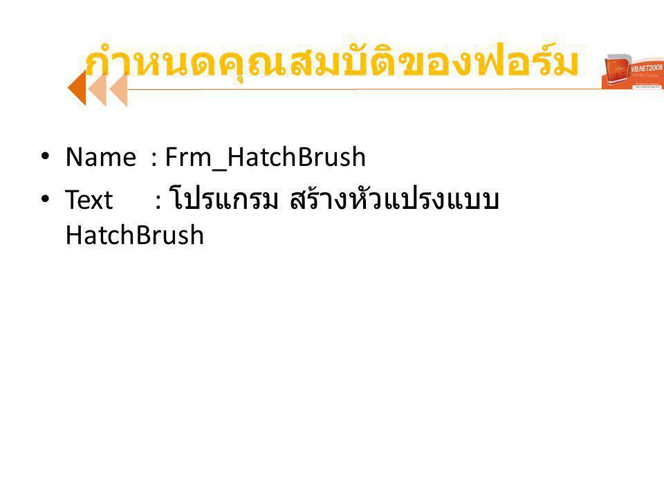 กำหนดคุณสมบัติของฟอร์ม Name : Frm_HatchBrush Text : โปรแกรม สร้างหัวแปรงแบบ HatchBrush