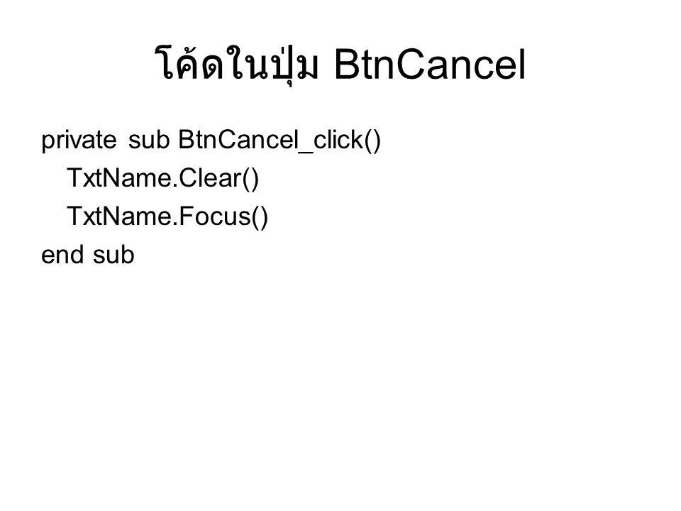 โค้ดในปุ่ม BtnCancel private sub BtnCancel_click() TxtName.Clear() TxtName.Focus() end sub