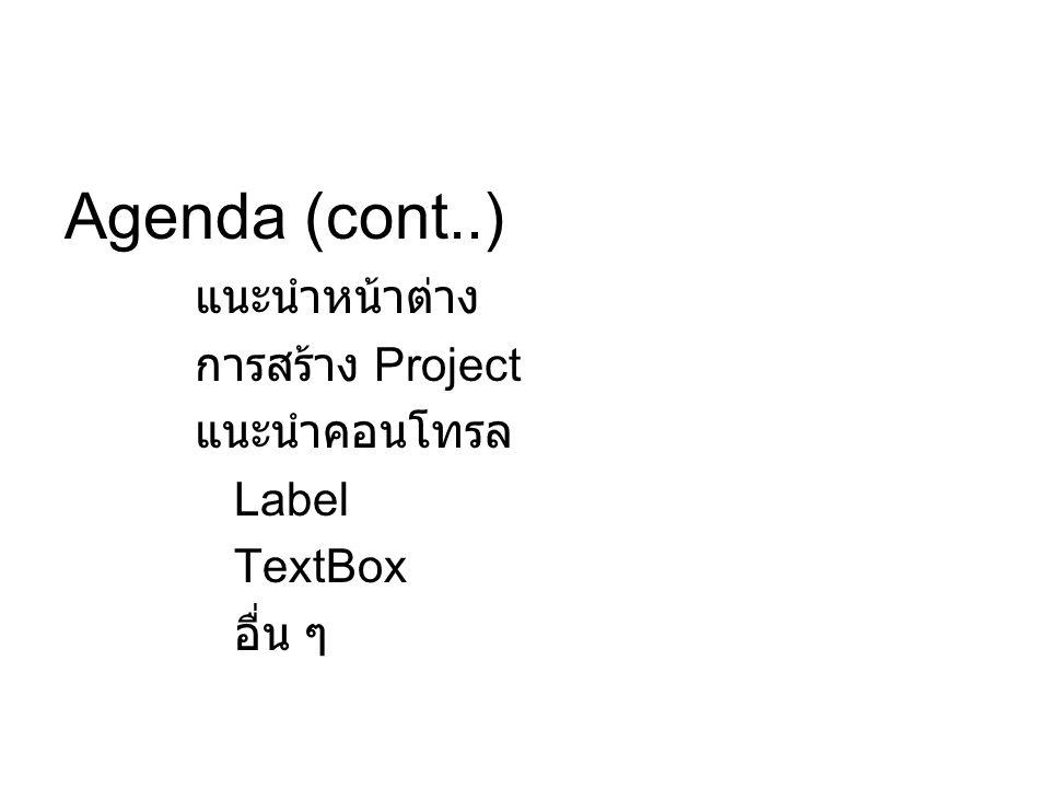 Agenda (cont..) แนะนำหน้าต่าง การสร้าง Project แนะนำคอนโทรล Label TextBox อื่น ๆ