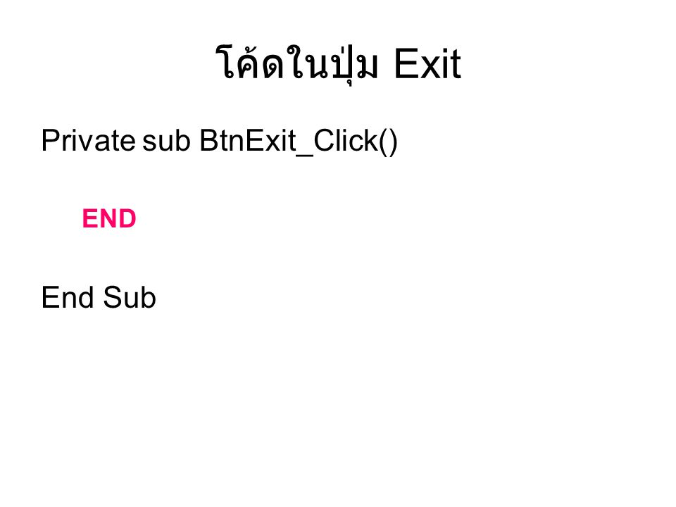 โค้ดในปุ่ม Exit Private sub BtnExit_Click() END End Sub