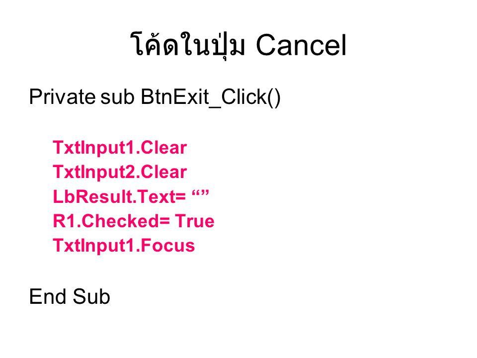 """โค้ดในปุ่ม Cancel Private sub BtnExit_Click() TxtInput1.Clear TxtInput2.Clear LbResult.Text= """""""" R1.Checked= True TxtInput1.Focus End Sub"""