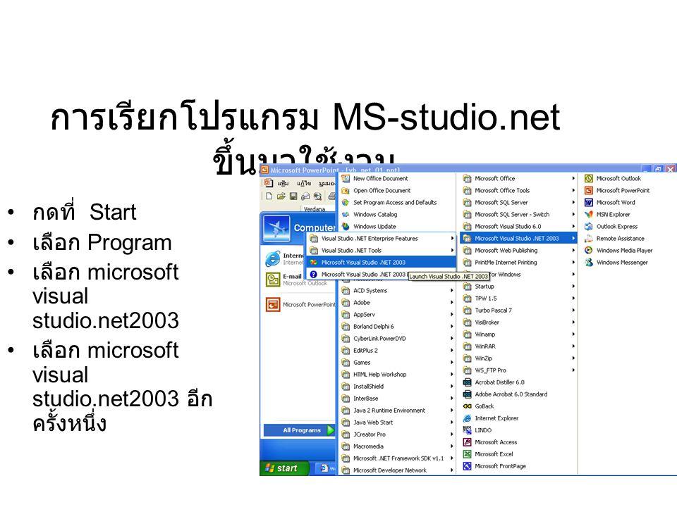 การเรียกโปรแกรม MS-studio.net ขึ้นมาใช้งาน กดที่ Start เลือก Program เลือก microsoft visual studio.net2003 เลือก microsoft visual studio.net2003 อีก ค